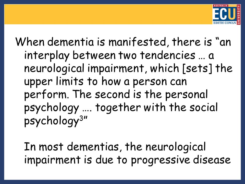 When dementia is manifested, there is an interplay between two tendencies … a neurological impairment, which [sets] the upper limits to how a person can perform.